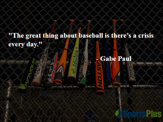 """""""The great thing about baseball is there's a crisis every day."""" - Gabe Paul"""