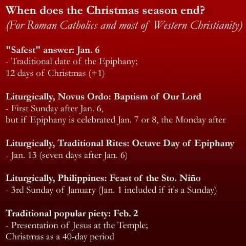 "Image may contain: text that says 'When does the Christmas season end? (For Roman Catholics and most of Western Christianity) ""Safest"" answer: Jan. Traditional date of the Epiphany; 12 days of Christmas Liturgically, Novus Ordo: Baptism of Our Lord First Sunday after jan. but if Epiphany 1$ celebrated Jan. the Monday after Liturgically, Traditional Rites: Octave Day of Epiphany Jan. 13 seven days after Jan. Liturgically, Philippines: Feast of the Sto. Niño -3rd Sunday of January Jan. included it it's Sunday Traditional popular piety: Feb. Presentatio lesus at the Temple; Christmas as 40-day period'"
