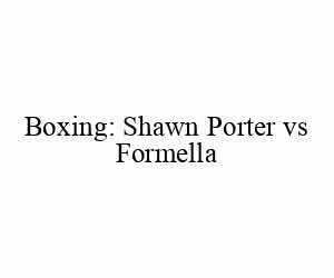 Boxing: Shawn Porter vs Formella