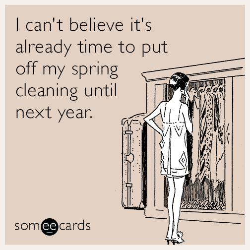 I can't believe it's already time to put off my spring cleaning until next year.