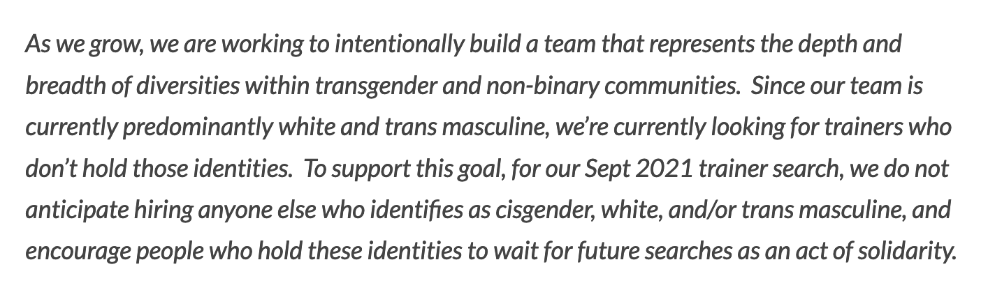 Image reads:  As we grow, we are working to intentionally build a team that represents the depth and breadth of diversities withing transgender and non-binary communities.  Since are team is currently predominantly white and trans masculine, we are currently looking for trainers who do not hold those identities.  To support this goal, for our Sept 2021 trainer search, we do not anticipate hiring anyone else who identifies as cisgender, white, and/or transmasculine, and we encourage people who hold these identities to wait for future searches as an act of solidarity.