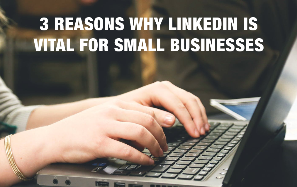 3 Reasons Why LinkedIn Is Vital For Small Businesses