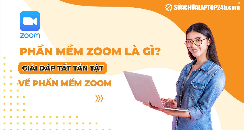 Phần mềm Zoom là gì? Giải đáp tất tần tật về phần mềm Zoom