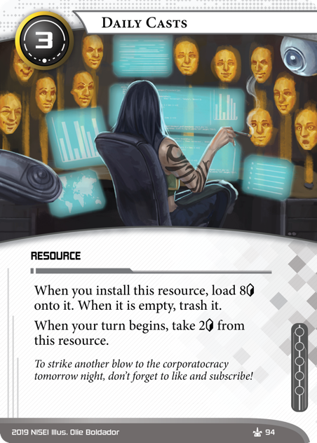Daily Casts  RESOURCE 3 cost. When you install this resource, load 8[credit] onto it. When it is empty, trash it. When your turn begins, take 2[credit] from this resource. If you want to strike another blow to the corporatocracy tomorrow night, don't forget to like and subscribe! Illus. Olie Boldador