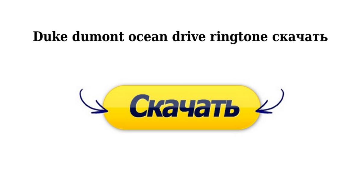 Duke dumont ocean drive — рингтон скачать бесплатно.