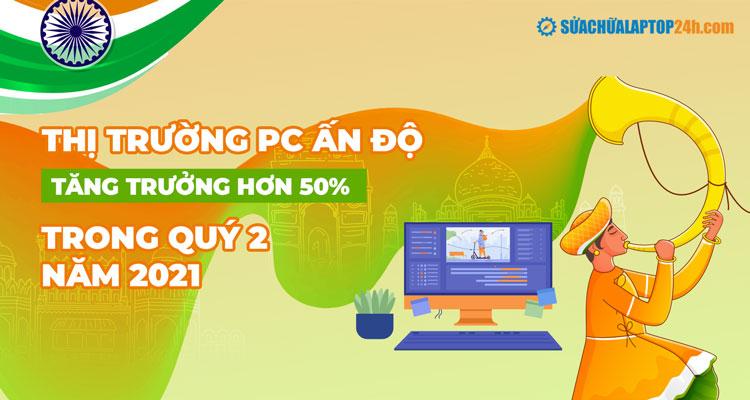 Tóm tắt nhanh thị trường PC Ấn độ nửa đầu năm 2021