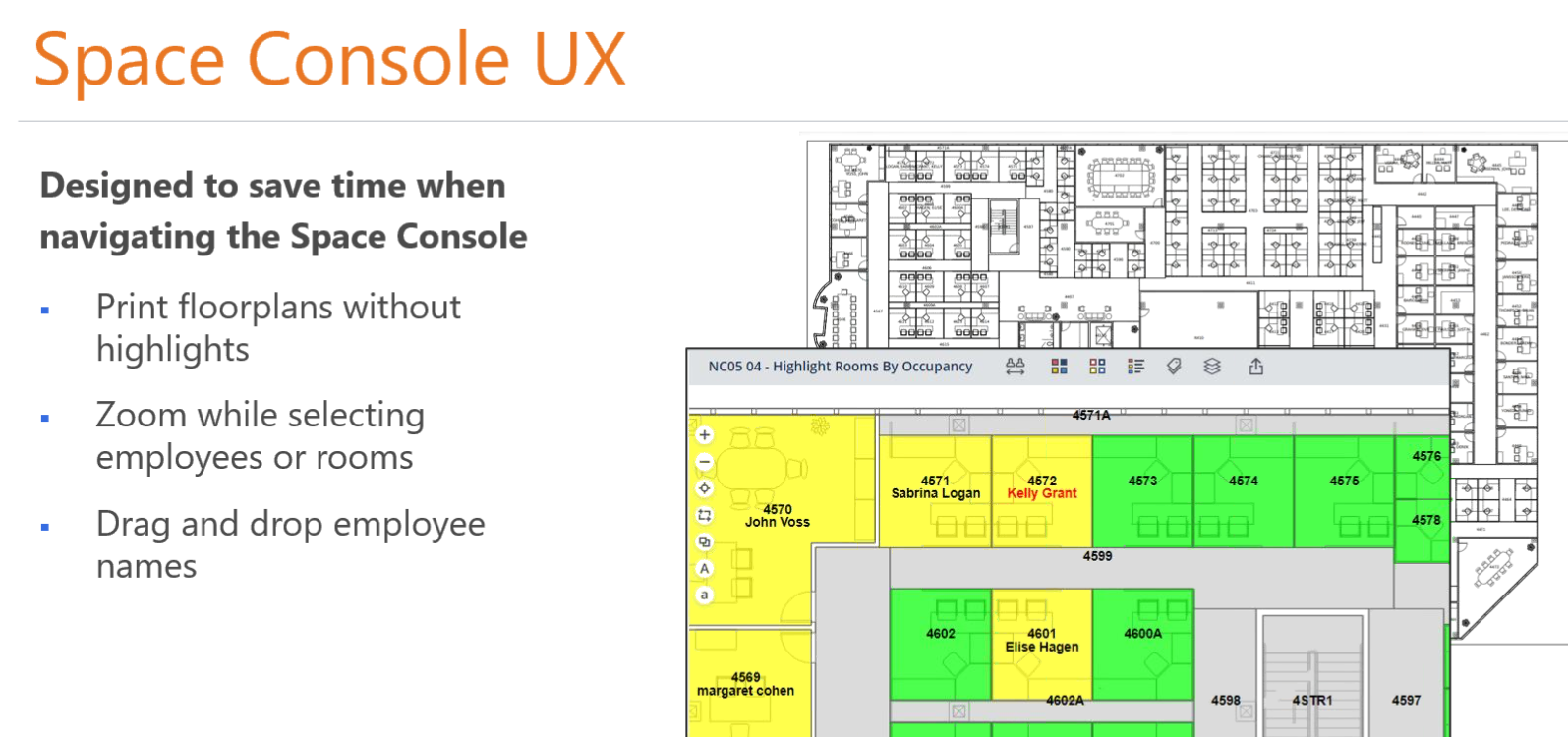 Machine generated alternative text: Space Console UX  Designed to save time when  navigating the Space Console  Print floorplans without  highlights  Zoom while selecting  employees or rooms  Drag and drop employee  names  ell'  NCOS 04.  Highlight Rooms By Occupancy  4571  Sabrina Logan  4602  4572  Kelly Grant  Elise Hagen  4574  4570  John Voss  4569  margaret cohen  4575  4STR1