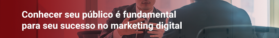 Conhecer seu público é fundamental para seu sucesso no marketing digital