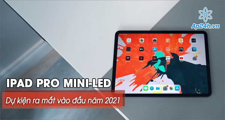 Dự kiến iPad Pro mini-LED màn hình 12,9 inch sẽ ra mắt vào đầu năm 2021