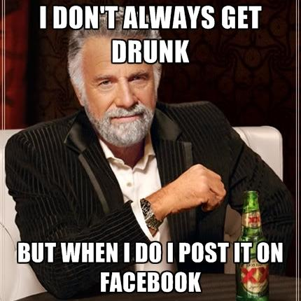 http://www.relatably.com/m/img/drunk-memes-facebook/i-dont-always-get-drunk-but-when-i-do-i-post-it-on-facebook.jpg