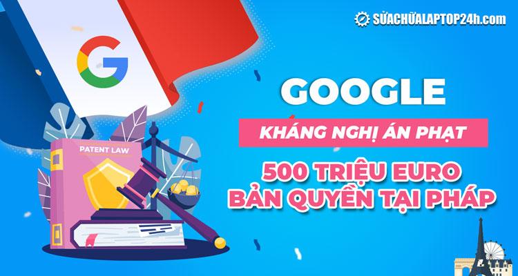 Google kháng nghị khoản tiền phạt 500 triệu Euro của Pháp