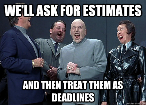 Meme: We'll ask for estimates and then teat them as deadlines.