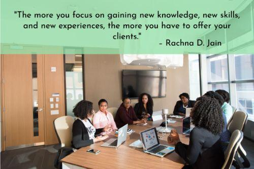 """""""The more you focus on gaining new knowledge, new skills, and new experiences, the more you have to offer your clients. The more you have to offer, the more they will benefit. The more they benefit, the longer they stay. Keep focused on your own professional growth and learning. Both you and your clients will benefit."""" – Rachna D. Jain"""