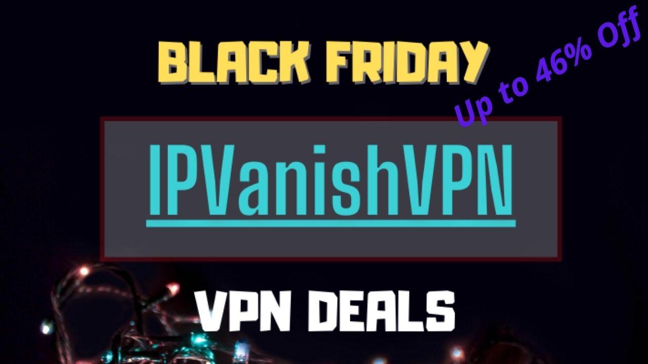 Best Black Friday Deals on VPN 2020 IPVanish VPN : Up to 46% Off