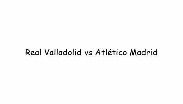 Real Valladolid vs Atlético Madrid