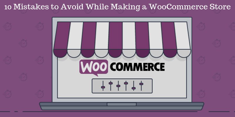 10 Mistakes to Avoid While Making a WooCommerce Store