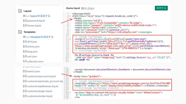 Shopifyの管理画面から「オンラインストア > テーマ > アクション > コードを編集する」をクリックし、コード編集画面でLayoutの欄にある「theme_liquid」を開きます。 GTMの1つ目のタグは<head>タグ内のできるだけ上部に設置します。2つ目のタグは<body>タグのすぐ下に設置します。
