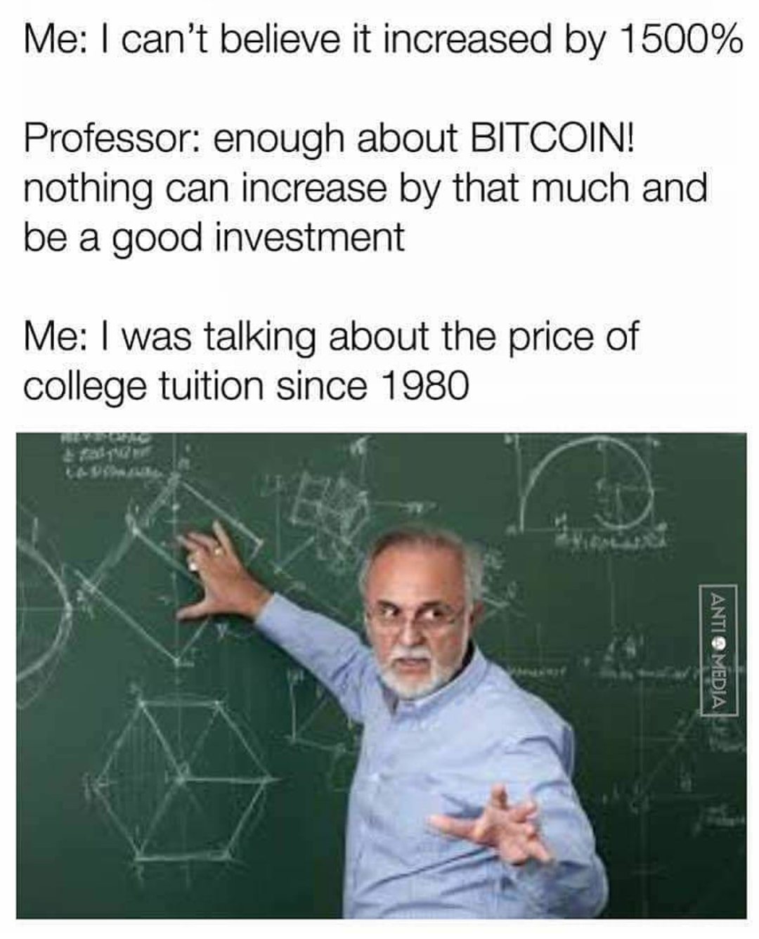 Me: I can't believe it increased by 1500% Professor: enough about BITCOIN!  nothing can increase by that much and be a good investment Me: I was  talking about the price of college