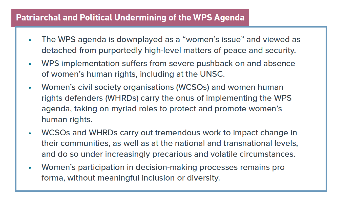 "Graphic that reads: The WPS agenda is downplayed as a ""women's issue"" and viewed as detached from purportedly high-level matters of peace and security. • WPS implementation suffers from severe pushback on and absence of women's human rights, including at the UNSC. • Women's civil society organisations (WCSOs) and women human rights defenders (WHRDs) carry the onus of implementing the WPS agenda, taking on myriad roles to protect and promote women's human rights. • WCSOs and WHRDs carry out tremendous work to impact change in their communities, as well as at the national and transnational levels, and do so under increasingly precarious and volatile circumstances. • Women's participation in decision-making processes remains pro forma, without meaningful inclusion or diversity."