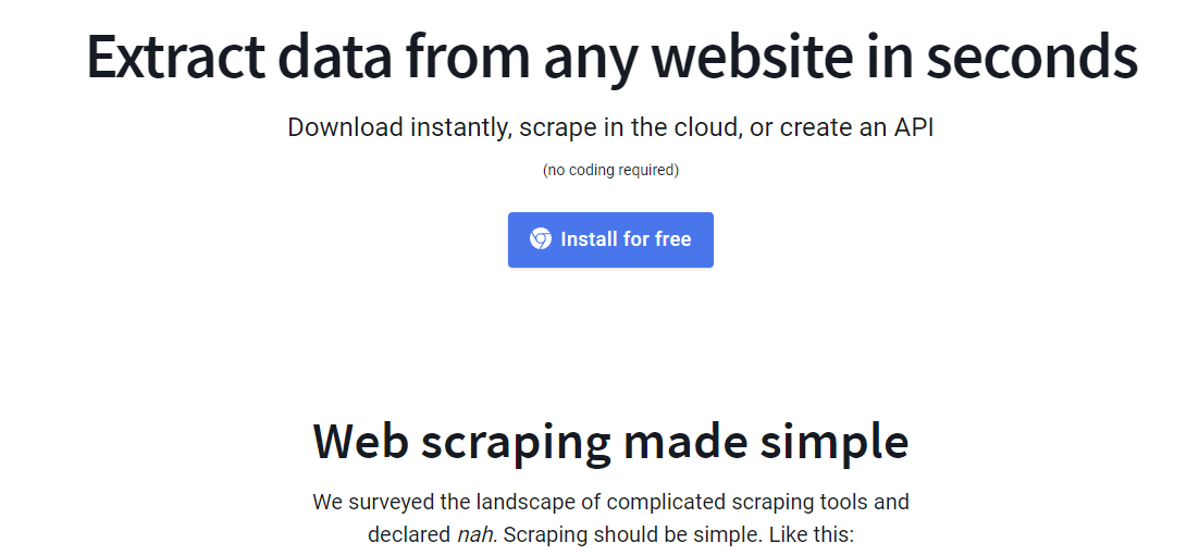 Extract data from any website in seconds Download instantly, scrape in the cloud, or create an API (no coding required) Install for free Web scraping made simple We surveyed the landscape of complicated scraping tools and declared nah. Scraping should be simple. Like this: