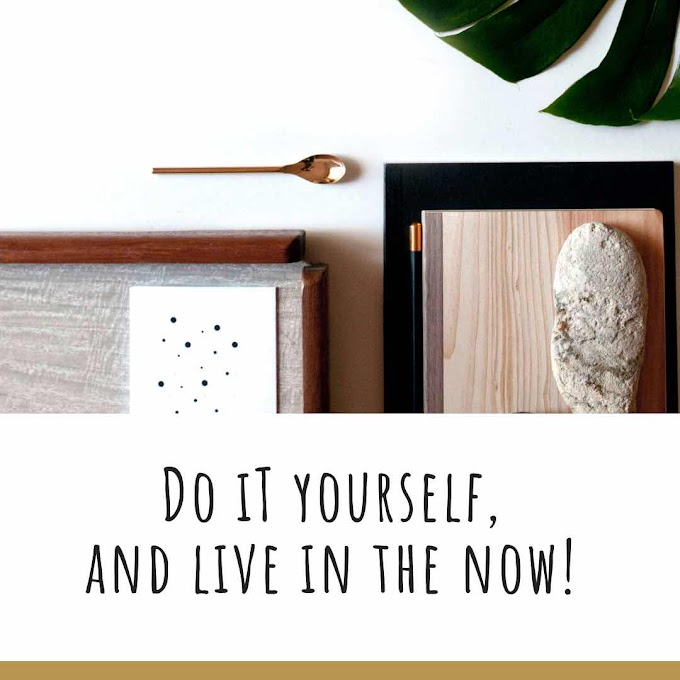 Do It Yourself, and Live in the Now!