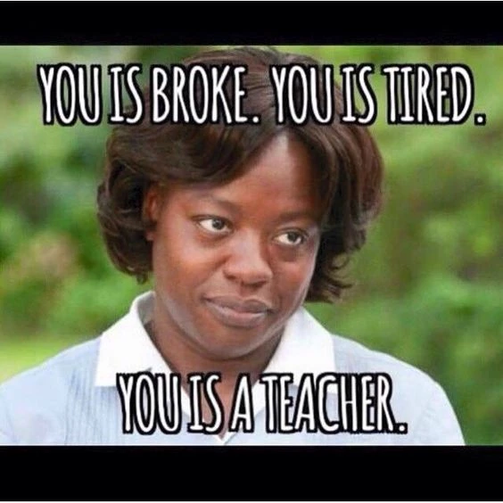 "A meme with one of the characters from The Help that says ""You is broke. You is tired. You is a teacher."""