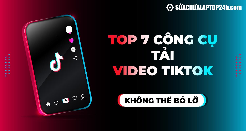 Top 7 công cụ phổ biến giúp tải video Tiktok không logo