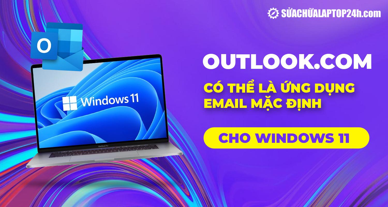 Outlook có thể là ứng dụng email mặc định cho Windows 11