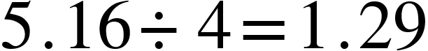 "<math xmlns=""http://www.w3.org/1998/Math/MathML""><mn>5</mn><mo>.</mo><mn>16</mn><mo>&#xF7;</mo><mn>4</mn><mo>=</mo><mn>1</mn><mo>.</mo><mn>29</mn></math>"
