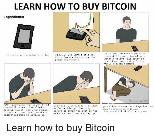 LEARN HOW TO BUY BITCOIN Ingredients Shit! Now Its Been a Year and You  Still Haven't Installed a Bitcoin Wallet the Price Is Now X3 and You Cant  Afford a Whole Bitcoin