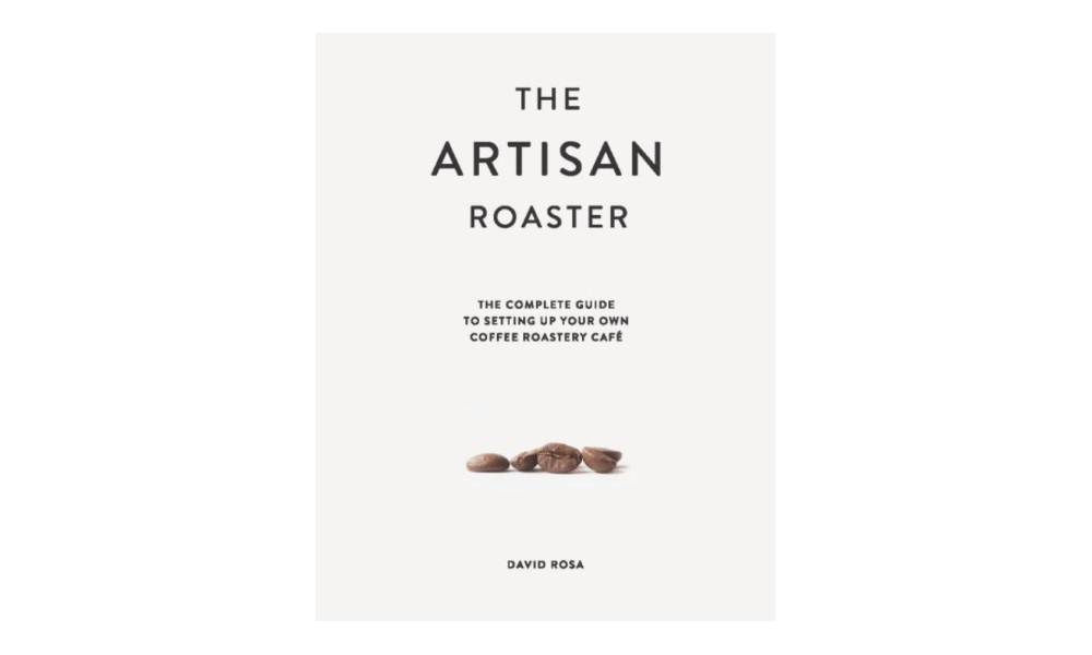 The Artisan Roaster: The Complete Guide to Setting Up Your Own Coffee Roastery Cafe