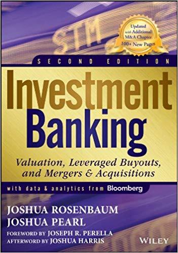 Investment Banking: Valuation, Leveraged Buyouts, and Mergers and Acquisitions BY JOSHUA ROSENBAUM & JOSHUA PEARL