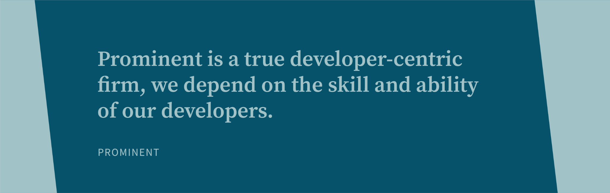 Prominent is a true developer-centric firm, we depend on the skill and ability of our developers.