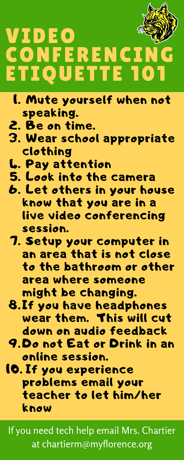 Video Conferencing Etiquette 101 1. Mute yourself when not speaking, 2. Be on time, 3 Wear appropriate Clothing, 4 Pay attention, 5 look into the camera 6 Let others in your house know you are in a live video session 7 setup computer in an area that is not close to a bathroom or other area where someone might be changing, 8 If you have headphone wear them, 9 Do not eat or drink in an online session, 10 If you experience problems let your teacher know