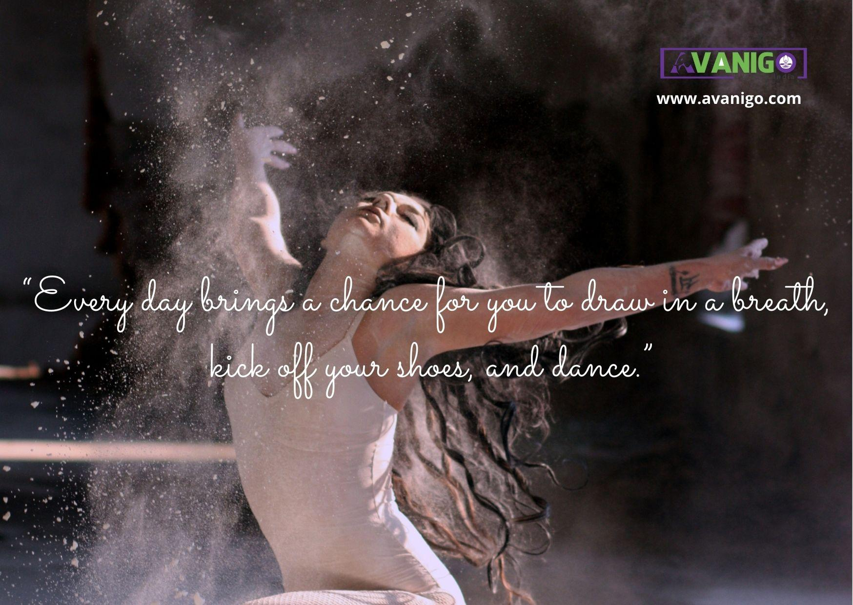 """""""Every day brings a chance for you to draw in a breath, kick off your shoes, and dance."""""""