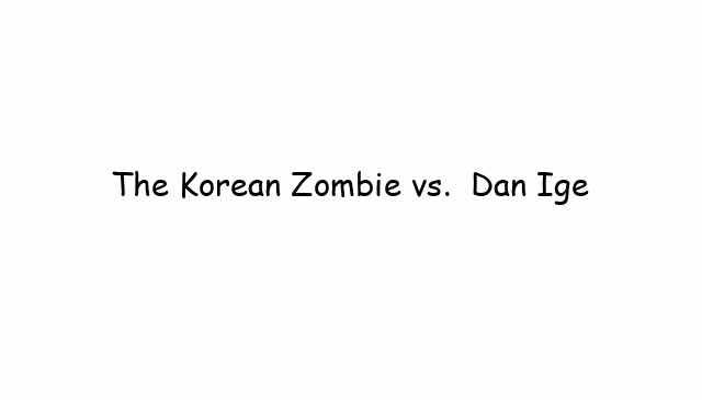 The Korean Zombie vs.  Dan Ige