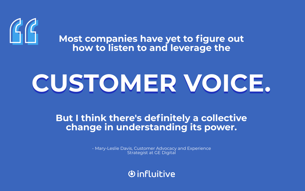 Most companies have yet to figure out how to listen to and leverage the customer voice. But I think there's definitely a collective change in understanding its power. (Mary-Leslie Davis)
