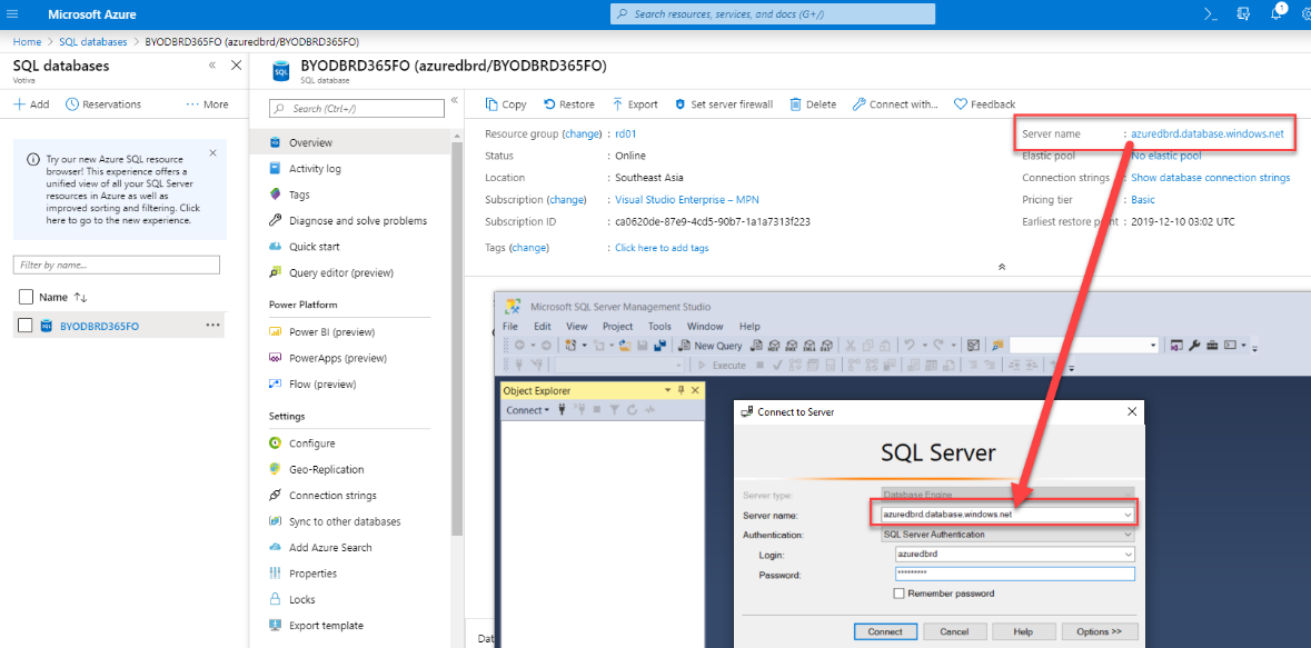 "Machine generated alternative text: Microsoft Azure  Hame SQL databases BYODBRD365FO (azuredbrd/BYODBRD365F0)  p Search resources, services, and docs (G+/)  SQL databases  + Add (9 Reservations  Try our new Azure SQL resource  browser! This experience offers  unified view of Ell your SQL Server  resources in Azure es vell  improved sorting end filtering. Click  here to go to the new experience.  Filter by name.""  Name  BYODBRD365FO  More  BYODBRD365FO (azuredbrd/BYODBRD365FO)  O Set server firewall  Delete  Connect with.""  C) Feedback  : azuredbrd.database.windows.net  Server name  Connection strings  Show database connection strings  Pricing tier  Basic  Earliest restore p t :  2019-12-10 03:02 UTC  Copy Restore  Resource group (change)  Status  Location  Subscription (change)  Subscription ID  Tags (change)  Export  : rd01  • Online  Search (Ctrl  Overview  Activity log  Tags  Diagnose and solve problems  Quick start  Query editor (preview)  Power Platform  1.7  Power 31 (preview)  PowerApps (preview)  Flow (preview)  Settings  @ Configure  Geo-Replication  Connection strings  Sync to other databases  A Add Azure Search  Properties  e Locks  Export template  • Southeast Asia  Visual Studio Enterprise — MPN  • c.0620de-87eg-4cds-90b7-1e1a7313f223  : Click here to add tags  File  Microsoft SQL Server Management Studio  Edit View Project Tools Window Help  Connect to Server  Server tyiW  Authentication:  Object Explorer  Connect •  SQL Server  azuredbrd databasewindows net  SQL Server Authentication  azuredbrd  Rememt»r passvord  Connect  Options"