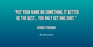 1539041564-quote-George-Foreman-put-your-name-on-something-it-better-86023.png