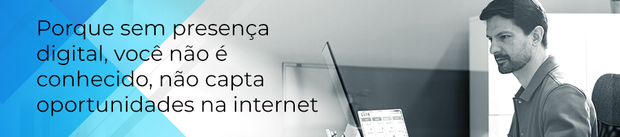 Porque sem presença digital, você não é conhecido, não capta as oportunidades na internet