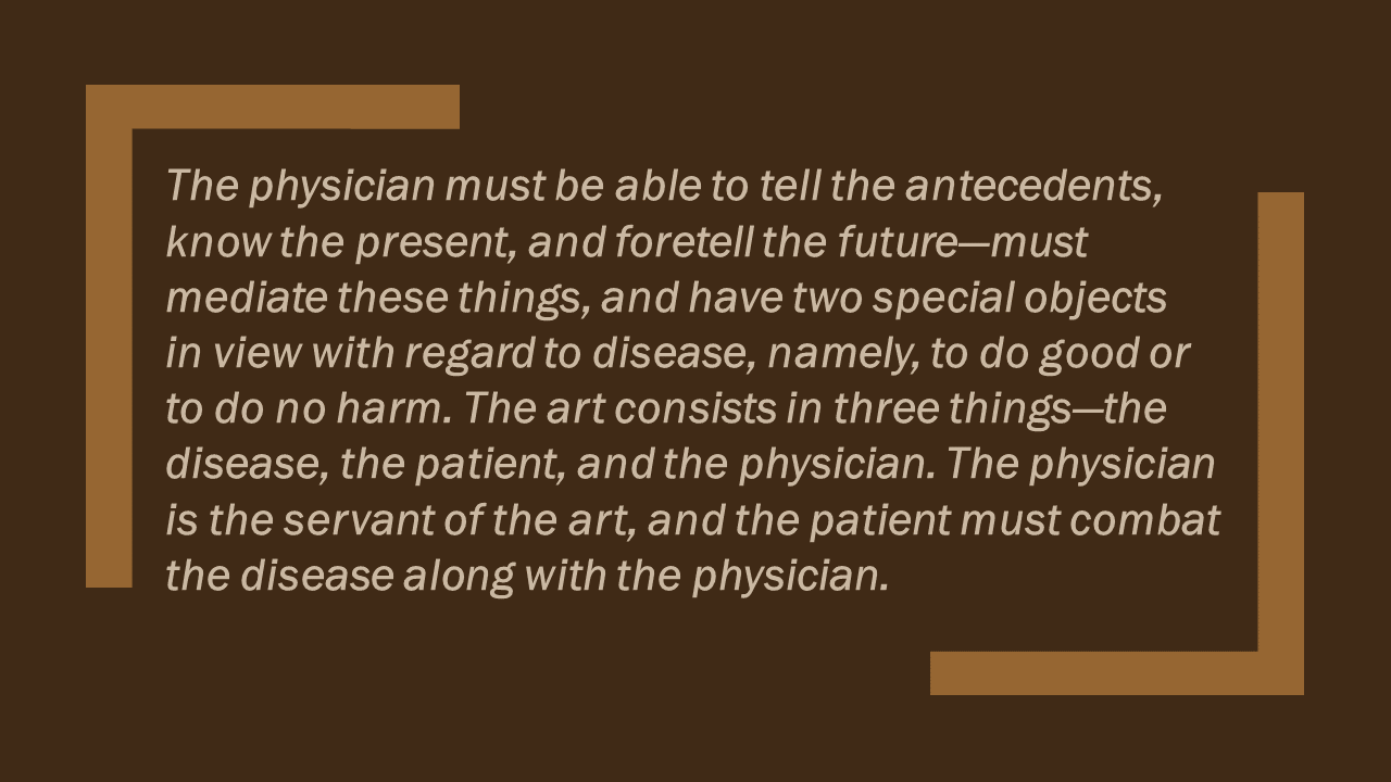 The physician must be able to tell the antecedents, know the present, and foretell the future--must mediate these things, and have two special objects in view with regard to disease, namely, to do good or to do no harm. The art consists in three things--the disease, the patient, and the physician. The physician is the servant of the art, and the patient must combat the disease along with the patient.