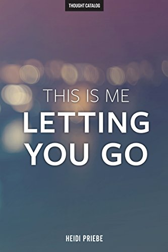 This Is Me Letting You Go by [Heidi Priebe, Thought Catalog]