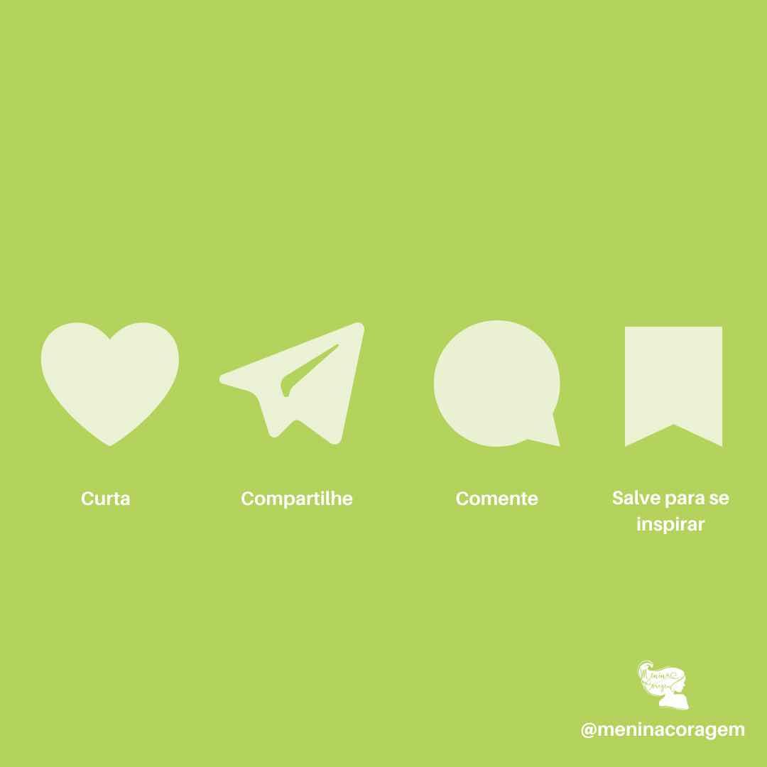 """#ParaTodosVerem imagem de fundo verde com elementos em branco onde vê-se um coração embaixo está escrito """"CURTA"""", um aviãozinho de papel embaixo está escrito """"COMPARTILHE"""", um balãozinho simulando uma fala, embaixo está escrito """"COMENTE"""" e uma bandeirola, embaixo está escrito """"SALVE PARA SE INSPIRAR"""". No canto à direita vê-se a logo da menina coragem, que é o perfil de uma mulher com os cabelos esvoaçantes. Embaixo lê-se @meninacoragem."""