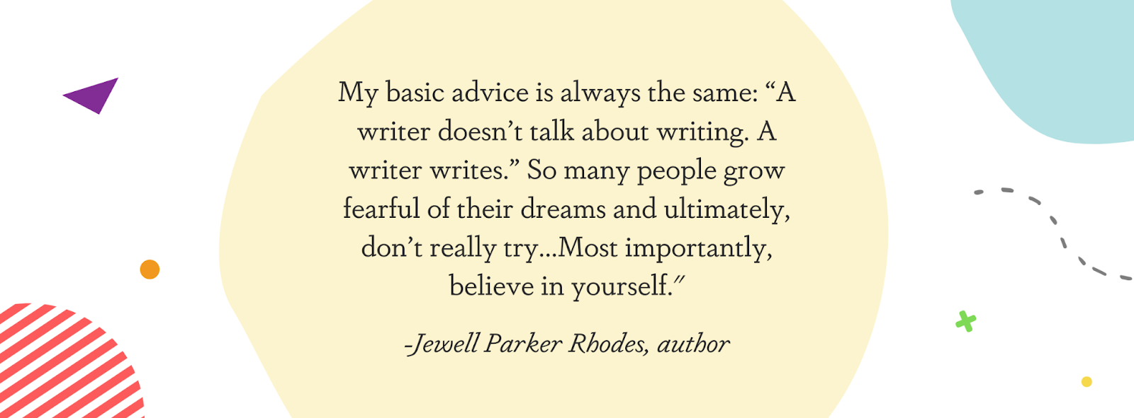 """This image displays a quote from author Jewel Parker Rhodes: """"My basic advice is always the same: """"A writer doesn't talk about writing. A writer writes."""" So many people grow fearful of their dreams and ultimately, don't really try...Most importantly, believe in yourself."""""""