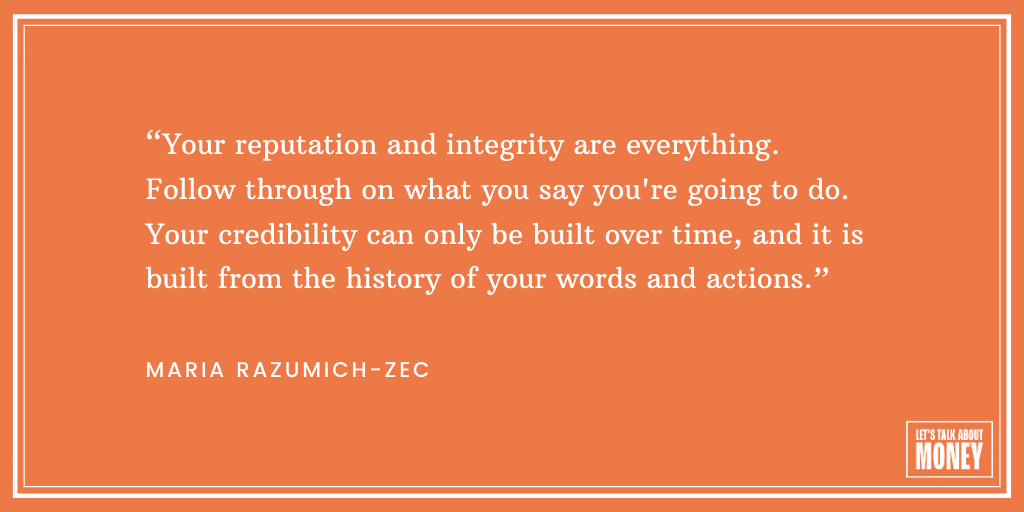 """Your reputation and integrity are everything. Follow through on what you say you're going to do. Your credibility can only be built over time, and it is built from the history of your words and actions."" - Maria Razumich-Zec"