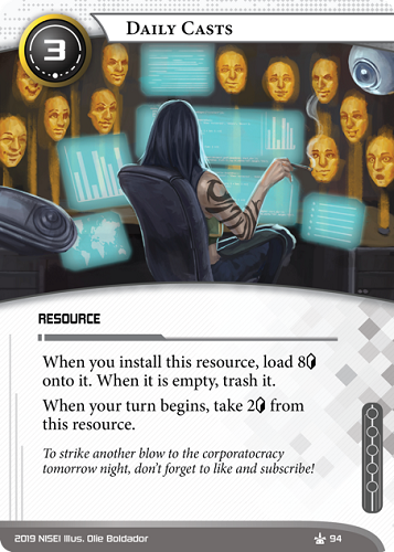 Daily Casts NEUTRAL RESOURCE 3 cost. When you install this resource, load 8[credit] onto it. When it is empty, trash it. When your turn begins, take 2[credit] from this resource. If you want to strike another blow to the corporatocracy tomorrow night, don't forget to like and subscribe! Illus. Olie Boldador