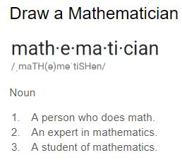 mathematician, noun, 1. A person who does math. 2. An expert in mathematics. 3. A student of mathematics.