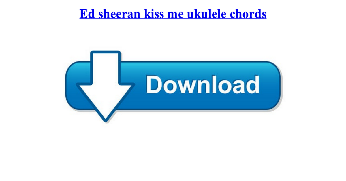 Ed Sheeran Kiss Me Ukulele Chordspdf Google Drive
