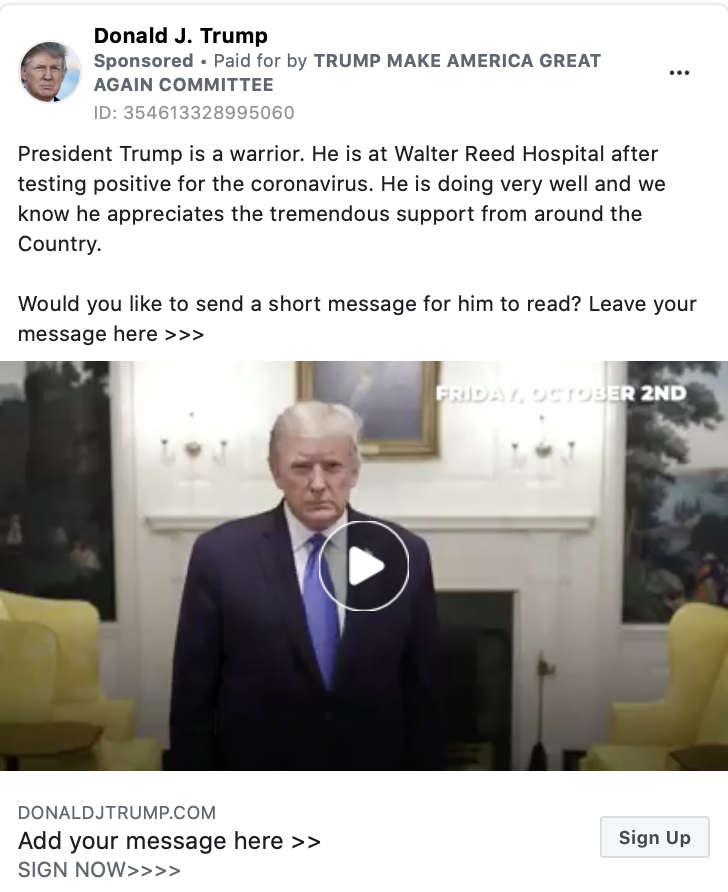 """An ad by Donald Trump. The ad includes a video paused with an image of Trump looking at the camera and the following text """"President Trump is a warrior. He is at Walter Reed Hospital after testing positive for the coronavirus. He is doing very well and we know he appreciates the tremendous support from around the Country.Would you like to send a short message for him to read? Leave your message here >>>President Trump has spent every day of the last 3 and a half years fighting for the American People. He is a true Patriot and we are proud to call him our President."""" Below the image is the caption:""""Add your message here. SIGN NOW"""" with a link to DONALDJTRUMP.COM."""