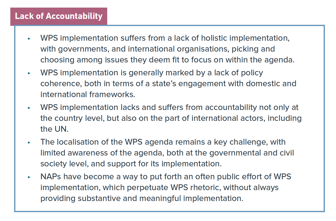 Graphic that reads: WPS implementation suffers from a lack of holistic implementation, with governments, and international organisations, picking and choosing among issues they deem fit to focus on within the agenda. • WPS implementation is generally marked by a lack of policy coherence, both in terms of a state's engagement with domestic and international frameworks. • WPS implementation lacks and suffers from accountability not only at the country level, but also on the part of international actors, including the UN. • The localisation of the WPS agenda remains a key challenge, with limited awareness of the agenda, both at the governmental and civil society level, and support for its implementation. • NAPs have become a way to put forth an often public effort of WPS implementation, which perpetuate WPS rhetoric, without always providing substantive and meaningful implementation.